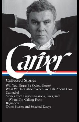 Raymond Carver: Collected Stories (Loa #195): Will You Please Be Quiet, Please? / What We Talk about When We Talk about Love / Cathedral / Stories fro