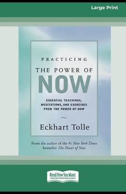 Practicing the Power of Now: Essential Teachings, Meditations, And Exercises From the Power of Now (16pt Large Print Edition)