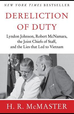 Dereliction of Duty: Johnson, McNamara, the Joint Chiefs of Staff, and the Lies That Led to Vietnam