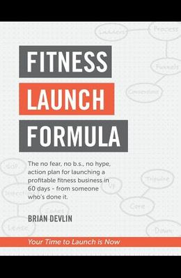 Fitness Launch Formula: The no fear, no b.s., no hype, action plan for launching a profitable fitness business in 60 days - from someone who's