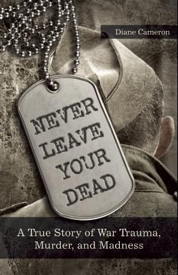 Never Leave Your Dead: A True Story of War Trauma, Murder, and Madness