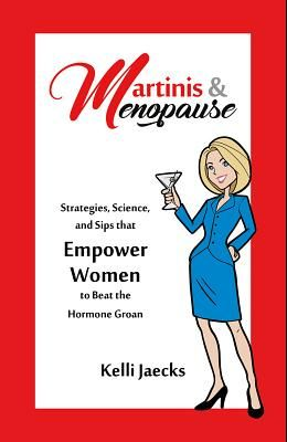 Martinis & Menopause: Strategies, Science, and Sips That Empower Women to Beat the Hormone Groan