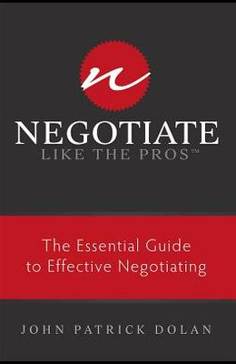 Negotiate Like the Pros: The Essential Guide to Effective Negotiating
