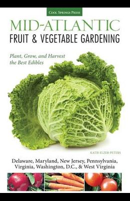 Mid-Atlantic Fruit & Vegetable Gardening: Plant, Grow, and Harvest the Best Edibles