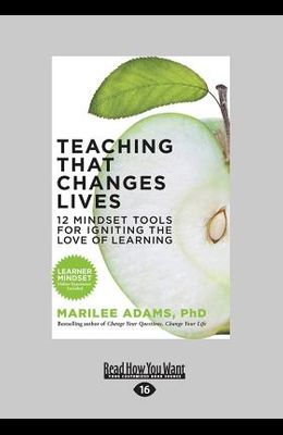 Teaching That Changes Lives: 12 Mindset Tools for Igniting the Love of Learning (Large Print 16pt)