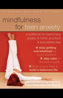 Mindfulness for Teen Anxiety: A Workbook for Overcoming Anxiety at Home, at School, & Everywhere Else