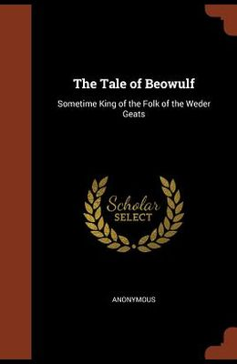 The Tale of Beowulf: Sometime King of the Folk of the Weder Geats