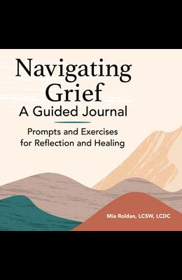 Navigating Grief: A Guided Journal: Prompts and Exercises for Reflection and Healing