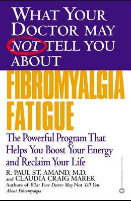 What Your Doctor May Not Tell You about Fibromyalgia Fatigue: The Powerful Program That Helps You Boost Your Energy and Reclaim Your Life