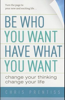 Be Who You Want, Have What You Want: Change Your Thinking, Change Your Life