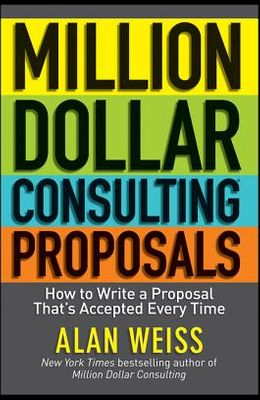 Million Dollar Consulting Proposals: How to Write a Proposal That's Accepted Every Time
