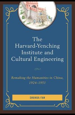 The Harvard-Yenching Institute and Cultural Engineering: Remaking the Humanities in China, 1924-1951