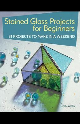 Stained Glass Projects for Beginners: 31 Projects to Make in a Weekend