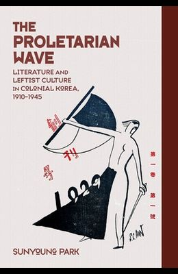 The Proletarian Wave: Literature and Leftist Culture in Colonial Korea, 1910-1945