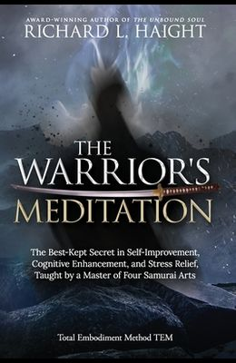 The Warrior's Meditation: The Best-Kept Secret in Self-Improvement, Cognitive Enhancement, and Stress Relief, Taught by a Master of Four Samurai