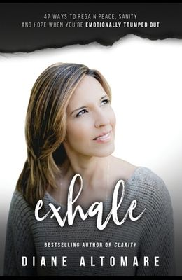 Exhale: 47 Ways To Regain Peace, Sanity And Hope When You're Emotionally Trumped Out