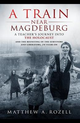 A Train Near Magdeburg: A Teacher's Journey into the Holocaust, and the reuniting of the survivors and liberators, 70 years on