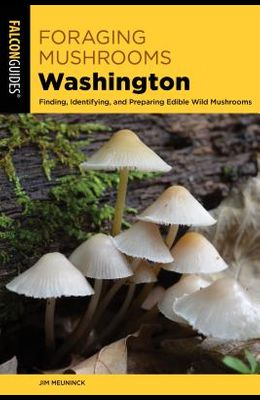 Foraging Mushrooms Washington: Finding, Identifying, and Preparing Edible Wild Mushrooms