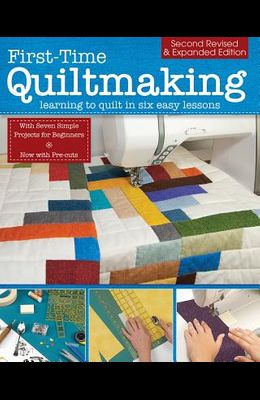 First-Time Quiltmaking, Second Revised & Expanded Edition: Learning to Quilt in Six Easy Lessons