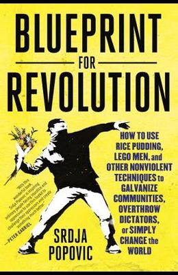 Blueprint for Revolution: How to Use Rice Pudding, Lego Men, and Other Nonviolent Techniques to Galvanize Communities, Overthrow Dictators, or S