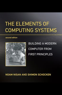 The Elements of Computing Systems, Second Edition: Building a Modern Computer from First Principles