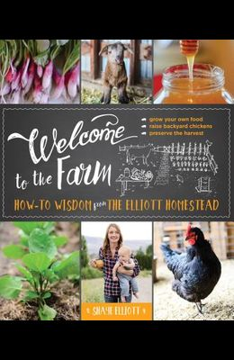 Welcome to the Farm: How-To Wisdom from the Elliott Homestead