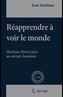 Réapprendre À Voir Le Monde: Merleau-Ponty Face Au Miroir Lacanien