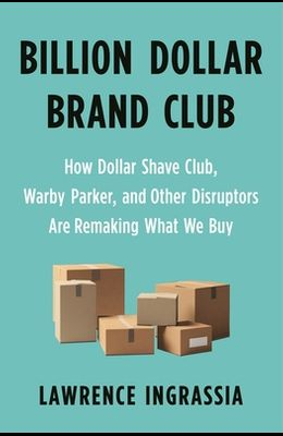 Billion Dollar Brand Club: How Dollar Shave Club, Warby Parker, and Other Disruptors Are Remaking What We Buy
