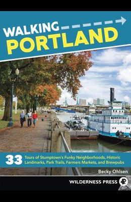 Walking Portland: 33 Tours of Stumptown's Funky Neighborhoods, Historic Landmarks, Park Trails, Farmers Markets, and Brewpubs