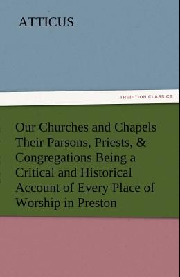 Our Churches and Chapels Their Parsons, Priests, & Congregations Being a Critical and Historical Account of Every Place of Worship in Preston