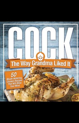 Cock, The Way Grandma Liked It: 50 Mouth-Watering Chicken Recipes That Will Blow Your Mind - A Delicious and Funny Chicken Recipe Cookbook That Will H