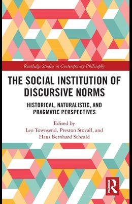 The Social Institution of Discursive Norms: Historical, Naturalistic, and Pragmatic Perspectives