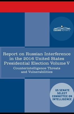 Report of the Select Committee on Intelligence U.S. Senate on Russian Active Measures Campaigns and Interference in the 2016 U.S. Election, Volume V: