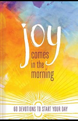 Joy Comes in the Morning Devotional: 60 Devotions to Start Your Day