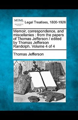 Memoir, Correspondence, and Miscellanies: From the Papers of Thomas Jefferson / Edited by Thomas Jefferson Randolph. Volume 4 of 4