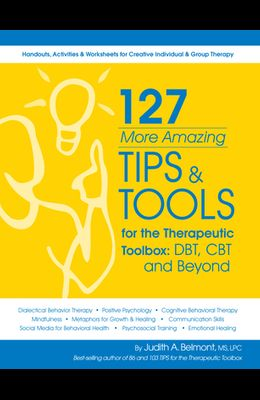 127 More Amazing Tips and Tools for the Therapeutic Toolbox: Dbt, CBT and Beyond: Handouts, Activities & Worksheets for Creative Individual & Group Th
