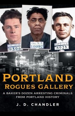 Portland Rogues Gallery: A Baker's Dozen Arresting Criminals from Portland History