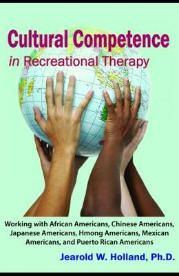 Cultural Competence in Recreation Therapy: Working with African Americans, Chinese Americans, Japanese Americans, Hmong Americans, Mexican Americans,