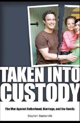 Taken Into Custody: The War Against Fathers, Marriage, and the Family