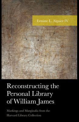 Reconstructing the Personal Library of William James: Markings and Marginalia from the Harvard Library Collection