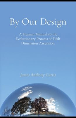 By Our Design: A Human Manual to the Evolutionary Process of Fifth Dimension Ascension