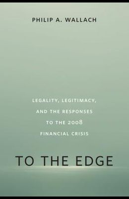 To the Edge: Legality, Legitimacy, and the Responses to the 2008 Financial Crisis