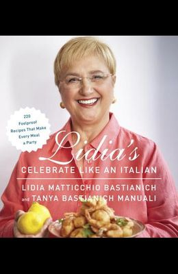 Lidia's Celebrate Like an Italian: 220 Foolproof Recipes That Make Every Meal a Party: A Cookbook