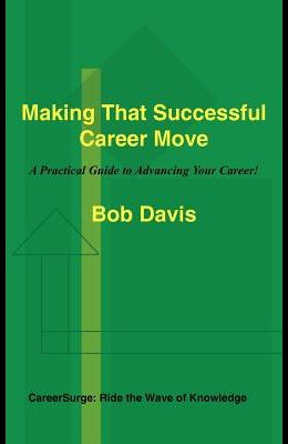 Making That Successful Career Move: A Practical Guide to Advancing Your Career!