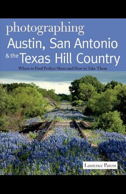 Photographing Austin, San Antonio & the Texas Hill Country: Where to Find the Perfect Shots and How to Take Them