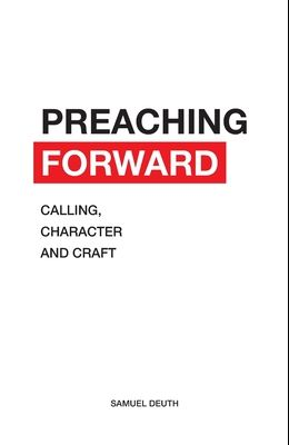 Preaching Forward: Calling, Character and Craft