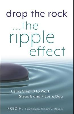 Drop the Rock--The Ripple Effect, Volume 1: Using Step 10 to Work Steps 6 and 7 Every Day