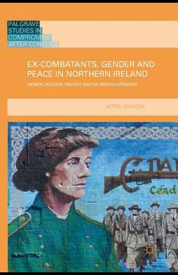 Ex-Combatants, Gender and Peace in Northern Ireland: Women, Political Protest and the Prison Experience