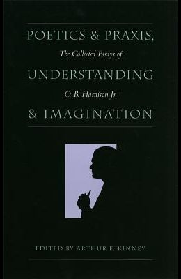 Poetics and Praxis, Understanding and Imagination: The Collected Essays of O. B. Hardison Jr.