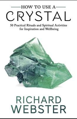How to Use a Crystal: 50 Practical Rituals and Spiritual Activities for Inspiration and Well-Being